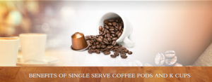 Benefits of Single Serve Coffee Pods and K cups®