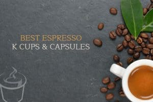 Best Espresso K cups®  and Capsules
