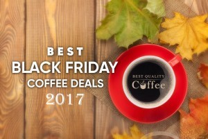 Best Black Friday Coffee Deals for the True Coffee Lover – 2017