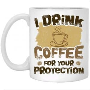 Quality Coffee Mug - Drink Coffee For Your Protection