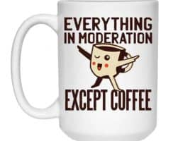 Everything in Moderation Except Coffee Mug