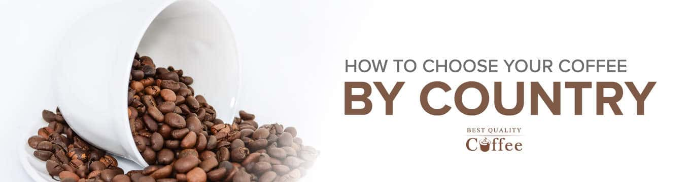 Choosing Coffee by Country Best Quality Coffee Choosing Your Coffee by Country